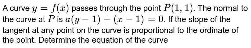 A curve `y=f(x)` passes through the point `P(1,1)`. The normal to the curve at `P` is `a(y-1)+(x-1)=0`. If the slope of the tangent at any point on the curve is proportional to the ordinate of the point. Determine the equation of the curve