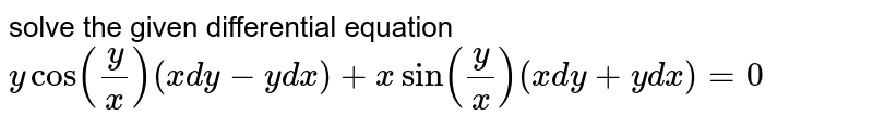 solve the given differential equation `ycos(y/x)(xdy-ydx)+xsin(y/x)(xdy+ydx)=0`