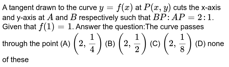 A tangent drawn to the curve `y=f(x)` at `P(x,y)` cuts the x-axis and y-axis at `A` and `B` respectively such that `BP:AP=2:1`. Given that `f(1)=1`. Answer the question:The curve passes through the point (A) `(2,1/4)` (B) `(2,1/2)` (C) `(2,1/8)` (D) none of these