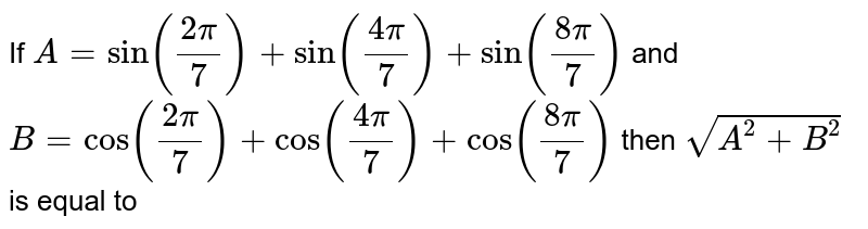 If `A=sin((2pi)/7)+sin((4pi)/7)+sin((8pi)/7)` and `B=cos((2pi)/7)+cos((4pi)/7)+cos((8pi)/7)` then `sqrt(A^2+B^2) ` is equal to