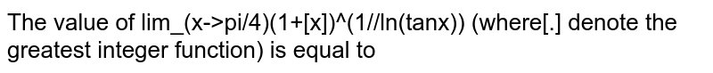 The value of lim_(x->pi/4)(1+[x])^(1//ln(tanx)) (where[.] denote the greatest integer function) is equal to