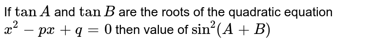 If `tan A` and `tan B` are the roots of the quadratic equation `x^2-px + q =0`  then value of `sin^2(A+B)`