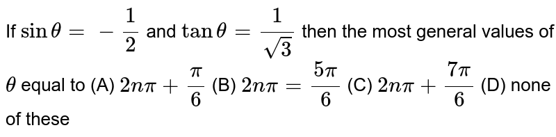 If `sintheta= - 1/2` and `tan theta = 1/sqrt(3)` then the most general values of `theta` equal to (A) `2npi+pi/6` (B) `2npi=(5pi)/6` (C) `2npi+(7pi)/6` (D) none of these