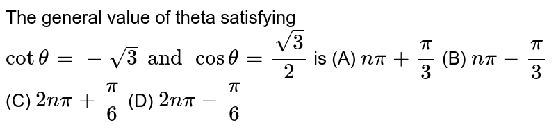 The general value of theta satisfying `cot theta=-sqrt(3) and cos theta = sqrt(3)/2` is (A) `npi+pi/3` (B) `npi- pi/3` (C) `2npi+pi/6` (D) `2npi- pi/6`