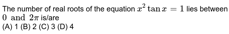 The number of real roots of the equation `x^2tanx=1` lies between `0 and 2pi` is/are <br> (A) 1 (B) 2 (C) 3 (D) 4