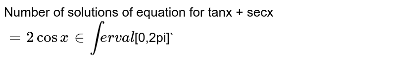 Number of solutions of equation for tanx + secx` =2cosx in interval `[0,2pi]`