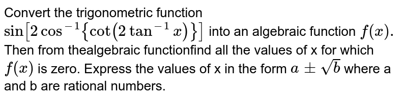 Convert the trigonometric function `sin[2cos^-1{cot(2tan^-1 x)}]` into an algebraic function `f(x).` Then from thealgebraic functionfind all the values of x for which `f(x)` is zero. Express the values of x in the form `a+-sqrt(b)` where a and b are rational numbers.