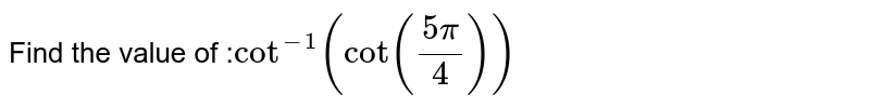Find the value of :` cot^-1 (cot((5pi)/4))`