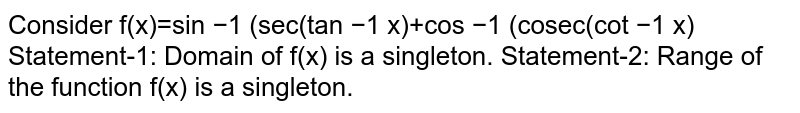 Consider f(x)=sin  −1  (sec(tan  −1  x)+cos  −1  (cosec(cot  −1  x)  Statement-1: Domain of f(x) is a singleton.  Statement-2: Range of the function f(x) is a singleton.