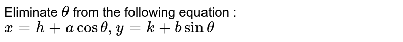 Eliminate `theta` from the following equation : `x=h+a cos theta, y=k + b sin theta`