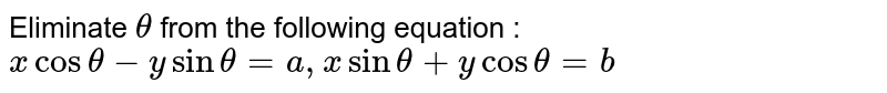 Eliminate `theta` from the following equation : `x cos theta - y sin theta = a, x sin theta + y cos theta = b`