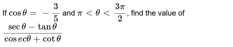 If `cos theta = - 3/5` and `pi lt theta lt (3pi)/2`, find the value of `(sec theta - tan theta)/(cosec theta + cot theta)`