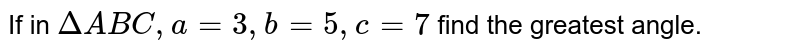 If in `DeltaABC, a =3, b = 5, c = 7` find the greatest angle.