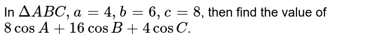 In `DeltaABC, a=4, b=6, c=8`, then find the value of `8 cos A + 16 cos B + 4 cos C`.
