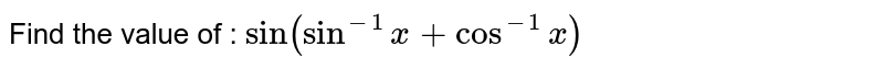 Find the value of  : `sin (sin^(-1) x + cos^(-1) x)`