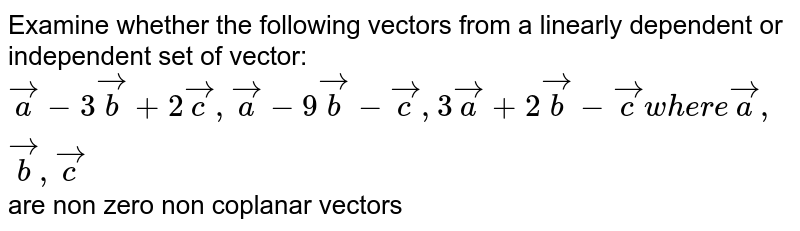 Examine whether the following vectors from a linearly dependent or independent set of vector: ` veca-3vecb+2vecc, veca-9vecb-vecc,3veca+2vecb-vecc where veca,vecb,vecc` are non zero non coplanar vectors