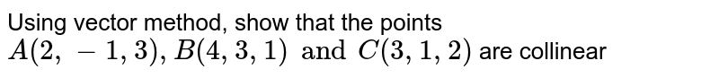 Using vector method, show that the points `A(2,-1,3),B(4,3,1) and C(3,1,2)` are collinear