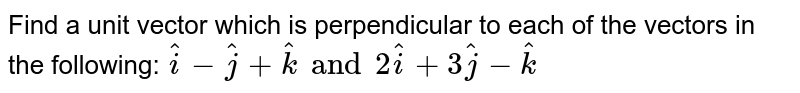 Find a  unit vector which is perpendicular to each of the vectors in the following: `hati-hatj+hatk and 2hati+3hatj-hatk`