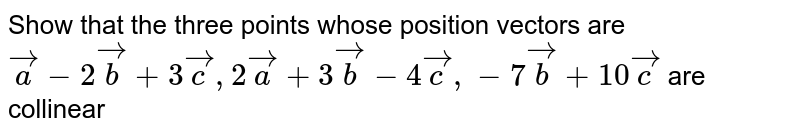 Show that the three points whose position vectors are `veca-2vecb+3vecc, 2veca+3vecb-4vecc, -7vecb+10vecc` are collinear