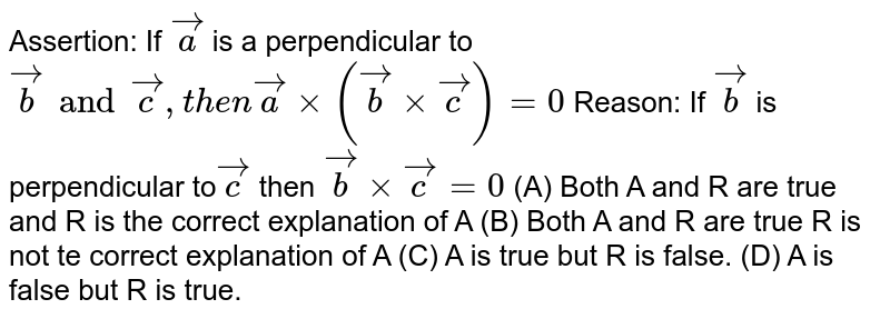 Assertion: If `veca` is a perpendicular to `vecb and vecc , then vecaxx(vecbxxvecc)=0` Reason: If `vecb` is perpendicular to` vecc` then `vecbxxvecc=0` (A) Both A and R are true and R is the correct explanation of A (B) Both A and R are true R is not te correct explanation of A (C) A is true but R is false. (D) A is false but R is true.