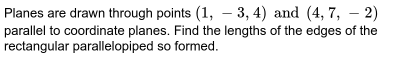 Planes are drawn through points `(1,-3,4) and (4,7,-2)` parallel to coordinate planes. Find the lengths of the edges of the rectangular parallelopiped so formed.