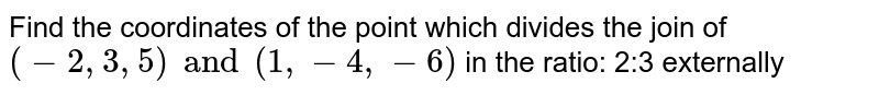 Find the coordinates of the point which divides the join of `(-2,3,5) and (1,-4,-6)` in the ratio: 2:3 externally
