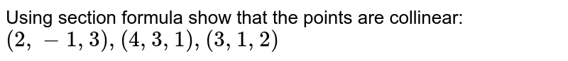 Using section formula show that the points are collinear: `(2,-1,3),(4,3,1),(3,1,2)`