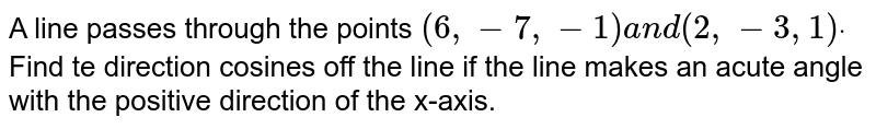 A line passes through the   points `(6,-7,-1)a n d(2,-3,1)dot` Find te direction cosines   off the line if the line makes an acute angle with the positive direction of   the x-axis.