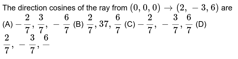 The direction cosines of the ray from `(0,0,0) to (2,-3,6)` are (A) `-2/7,3/7,-6/7` (B) `2/7,37,6/7` (C) `-2/7,-3/7,6/7` (D) `2/7,-3/7,6/`