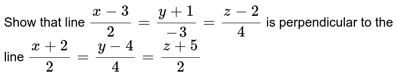 Show that line `(x-3)/2=(y+1)/-3=(z-2)/4` is perpendicular to the line `(x+2)/2=(y-4)/4=(z+5)/2`