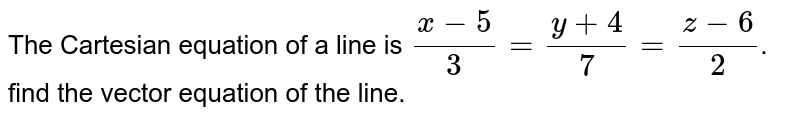 The Cartesian equation of a line is `(x-5)/3=(y+4)/7=(z-6)/2`. find the vector equation of the line.