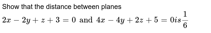 Show that the distance between planes `2x-2y+z+3=0 and 4x-4y+2z+5=0 is 1/6`