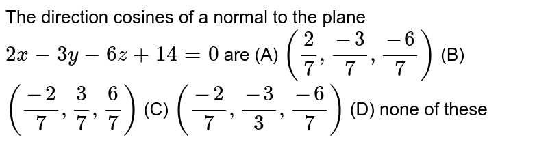 The direction cosines of a normal to the plane `2x-3y-6z+14=0` are (A) `(2/7,(-3)/7,(-6)/7)` (B) `((-2)/7,3/7,6/7)` (C) `((-2)/7,(-3)/3,(-6)/7)` (D) none of these