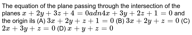 The equation of the plane passing through the intersection of the planes `x+2y+3z+4=0a dn 4x+3y+2z+1=0` and the origin ils (A) `3x+2y+z+1=0` (B) `3x+2y+z=0` (C) `2x+3y+z=0` (D) `x+y+z=0`
