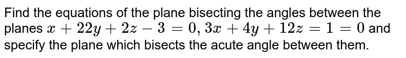 Find the equations of the plane bisecting the angles between the planes `x+22y+2z-3=0, 3x+4y+12z=1=0` and specify the plane which bisects the acute angle between them.