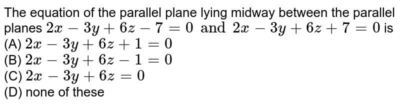 The equation of the parallel plane lying midway between the parallel planes `2x-3y+6z-7=0 and 2x-3y+6z+7=0` is<br> (A) `2x-3y+6z+1=0` <br>(B) `2x-3y+6z-1=0` <br>(C) `2x-3y+6z=0`<br> (D) none of these