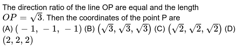 The direction ratio of the line OP are equal and the length `OP=sqrt(3)`. Then the coordinates of the point P are <br>(A) `(-1,-1,-1)` (B) `(sqrt(3),sqrt(3),sqrt(3))` (C) `(sqrt(2),sqrt(2),sqrt(2))` (D) `(2,2,2)`