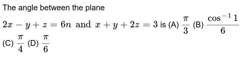 The angle between the plane `2x-y+z=6 nand x+y+2z=3` is (A) `pi/3` (B) `cos^-1 1/6` (C) `pi/4` (D) `pi/6`
