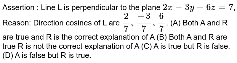 Assertion : Line L is perpendicular to the plane `2x-3y+6z=7`, Reason: Direction cosines of L are `2/7, (-3)/7, 6/7`. (A) Both A and R are true and R is the correct explanation of A (B) Both A and R are true R is not the correct explanation of A (C) A is true but R is false. (D) A is false but R is true.