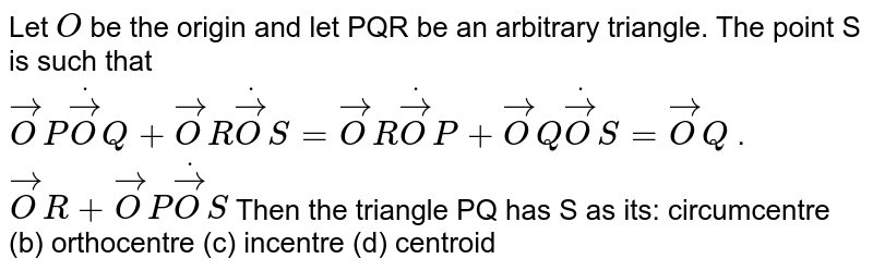 Let `O` be the origin and let PQR be an arbitrary triangle. The point S is such   that ` vec O Pdot vec O Q+ vec O Rdot vec O S= vec O Rdot vec O P+ vec O Qdot vec O S= vec O Q` .` vec O R+ vec O Pdot vec O S`  Then the triangle PQ has S as its: circumcentre (b) orthocentre (c)   incentre (d) centroid