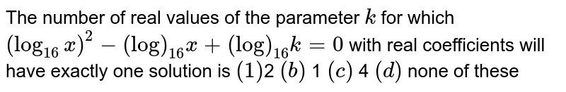 The number of real values of the parameter `k` for which `(log_(16)x)^2-(log)_(16)x+(log)_(16)k=0` with real coefficients will have exactly one solution is `(1)`2  `(b)` 1  `(c)` 4 ` (d)`  none of these