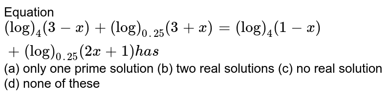 Equation `(log)_4(3-x)+(log)_(0. 25)(3+x)=(log)_4(1-x)+(log)_(0. 25)(2x+1)h a s`  (a) only one prime solution  (b)  two real solutions  (c)    no real solution  (d) none of these