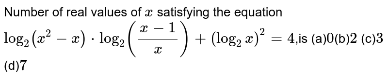 Number of real values of `x` satisfying the equation  `log_2(x^2-x)*log_2((x-1)/x)+(log_2x)^2=4`,is  (a)`0 `(b)` 2` (c)` 3` (d)` 7`