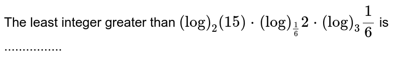 The least integer greater than `(log)_2(15)* (log)_(1/6)2 * (log)_3 1/6` is ................