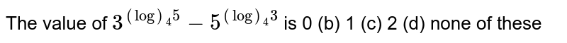 The value of `3^((log)_4 5)-5^((log)_4 3)` is 0 (b) 1   (c) 2 (d) none of these
