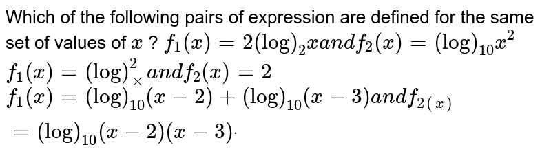 Which of the following pairs of expression are defined for the same set   of values of `x` ?  `f_1(x)=2(log)_2xa n df_2(x)=(log)_(10)x^2`   `f_1(x)=(log)_xx^2a n df_2(x)=2`   `f_1(x)=(log)_(10)(x-2)+(log)_(10)(x-3)a n df_(2(x))=(log)_(10)(x-2)(x-3)dot`