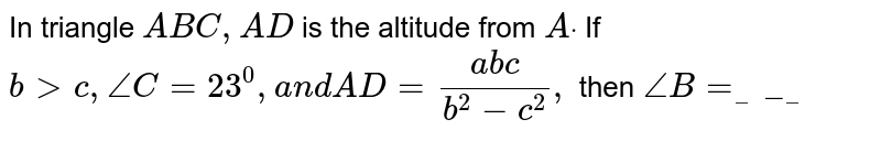 In triangle `A B C ,A D` is the altitude from `Adot` If `b > c ,/_C=23^0,a n dA D=(a b c)/(b^2-c^2),` then `/_B=_____`