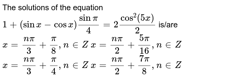 The solutions of the equation `1+(sinx-cosx)sinpi/4=2cos^2(5x)/2` is/are  `x=(npi)/3+pi/8, n in  Z`   `x=(npi)/2+(5pi)/(16), n in  Z`   `x=(npi)/3+pi/4, n in  Z`   `x=(npi)/2+(7pi)/8, n in  Z`