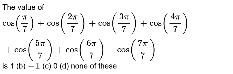 The value of `cos(pi/7)+cos((2pi)/7)+cos((3pi)/7)+cos((4pi)/7)+cos((5pi)/7)+cos((6pi)/7)+cos((7pi)/7)` is 1 (b) `-1`  (c) 0   (d) none of these