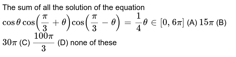 The sum of all the solution of the equation `costhetacos(pi/3+theta)cos(pi/3-theta)=1/4theta in [0,6pi]` (A)  `15pi`  (B) `30pi`  (C) `(100pi)/3`  (D) none of these